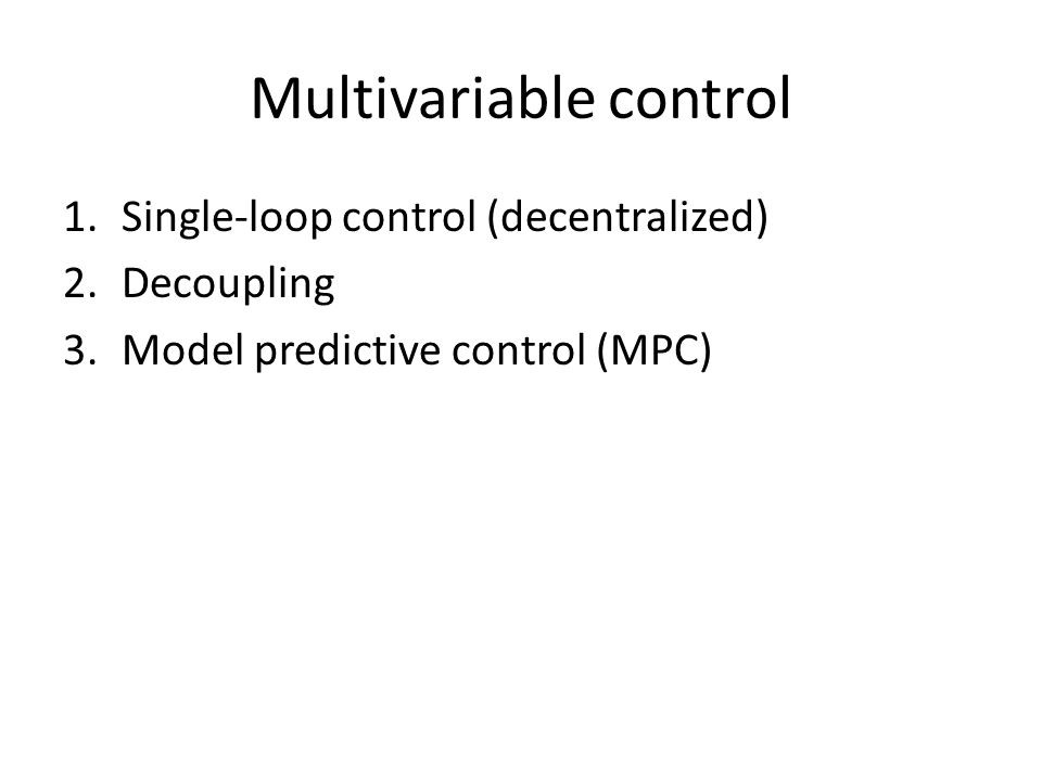 Multivariable control 1.Single-loop control (decentralized) 2.Decoupling 3.Model predictive control (MPC)