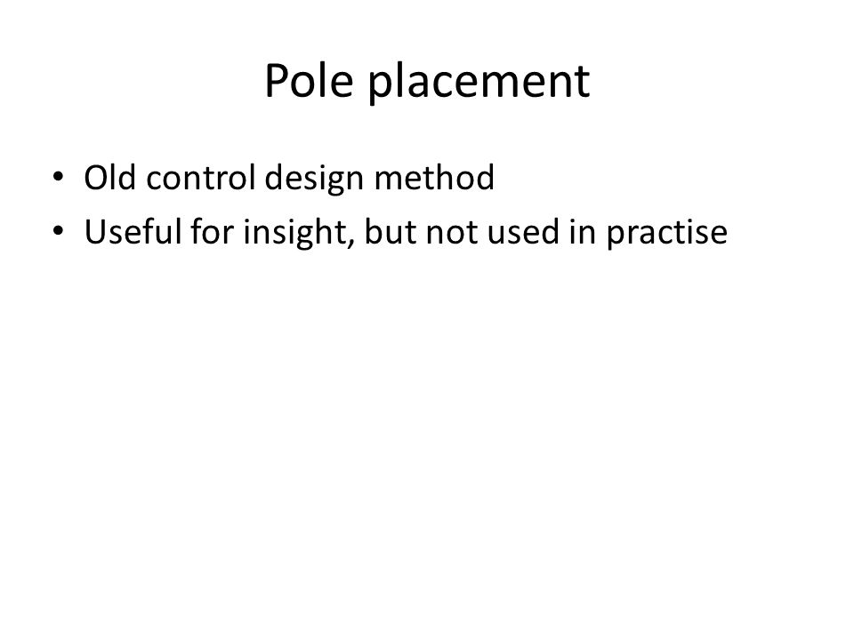 Pole placement Old control design method Useful for insight, but not used in practise