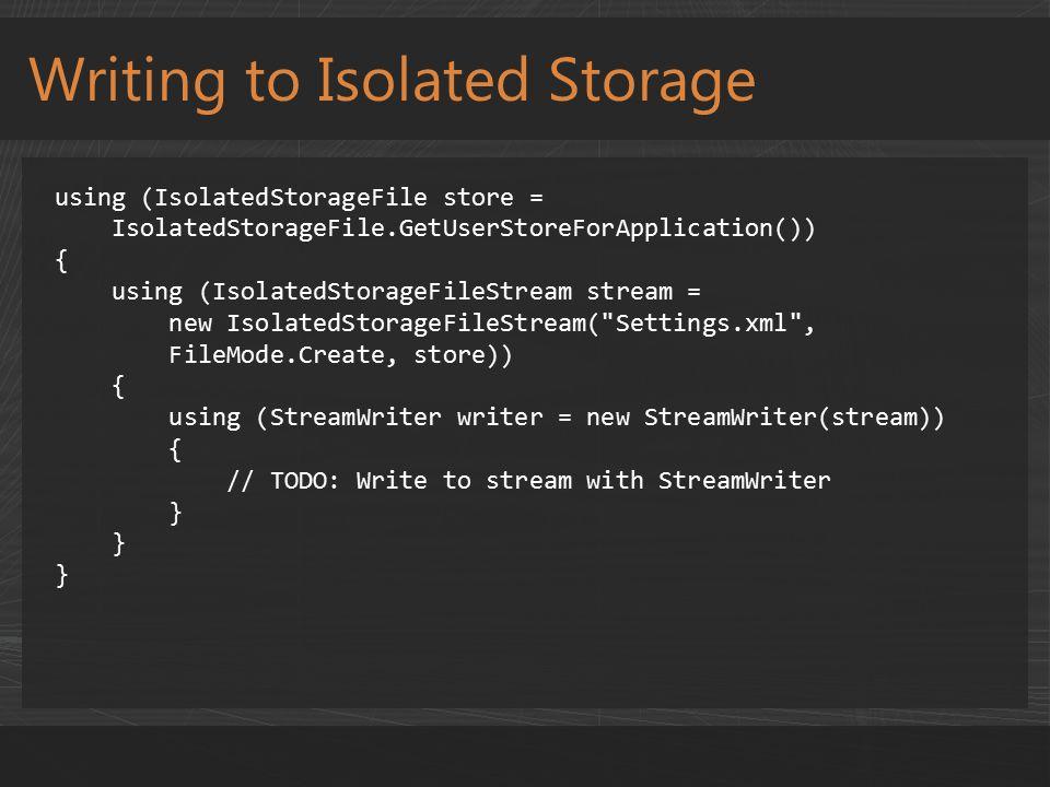 Writing to Isolated Storage using (IsolatedStorageFile store = IsolatedStorageFile.GetUserStoreForApplication()) { using (IsolatedStorageFileStream stream = new IsolatedStorageFileStream( Settings.xml , FileMode.Create, store)) { using (StreamWriter writer = new StreamWriter(stream)) { // TODO: Write to stream with StreamWriter }