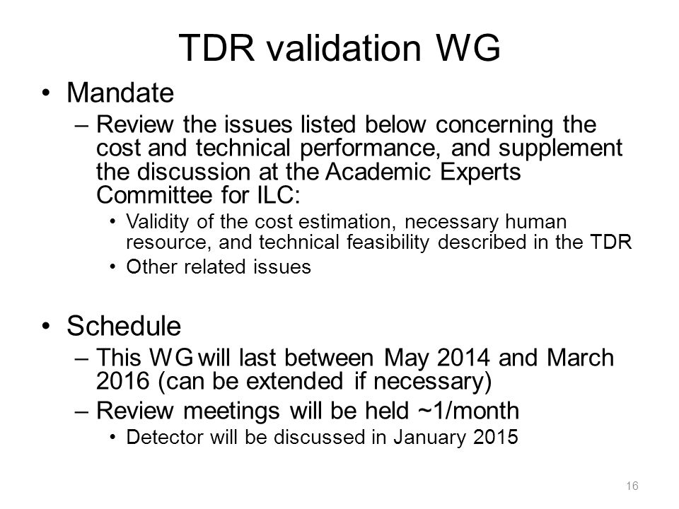 TDR validation WG Mandate –Review the issues listed below concerning the cost and technical performance, and supplement the discussion at the Academic Experts Committee for ILC: Validity of the cost estimation, necessary human resource, and technical feasibility described in the TDR Other related issues Schedule –This WG will last between May 2014 and March 2016 (can be extended if necessary) –Review meetings will be held ~1/month Detector will be discussed in January 2015 16