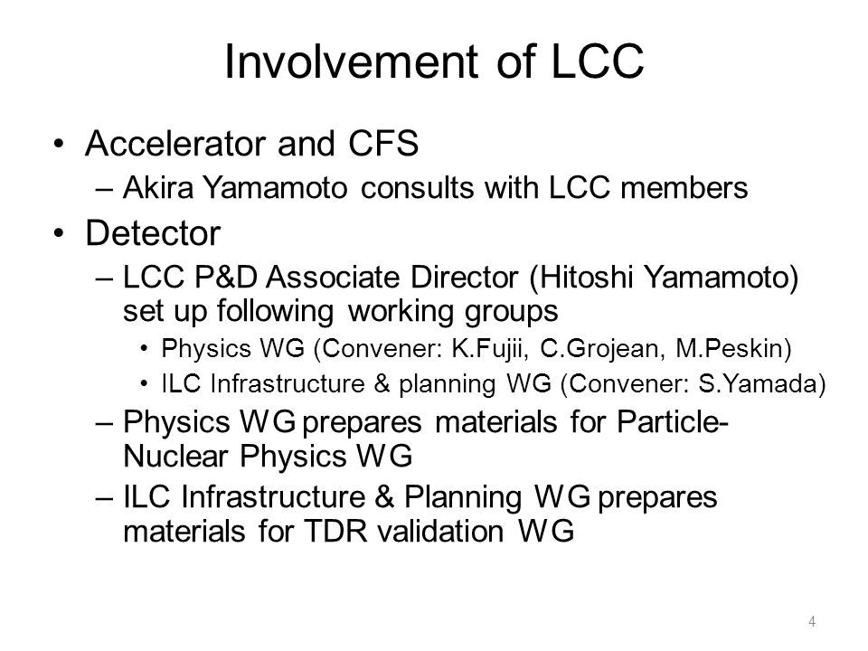 Involvement of LCC Accelerator and CFS –Akira Yamamoto consults with LCC members Detector –LCC P&D Associate Director (Hitoshi Yamamoto) set up following working groups Physics WG (Convener: K.Fujii, C.Grojean, M.Peskin) ILC Infrastructure & planning WG (Convener: S.Yamada) –Physics WG prepares materials for Particle- Nuclear Physics WG –ILC Infrastructure & Planning WG prepares materials for TDR validation WG 4