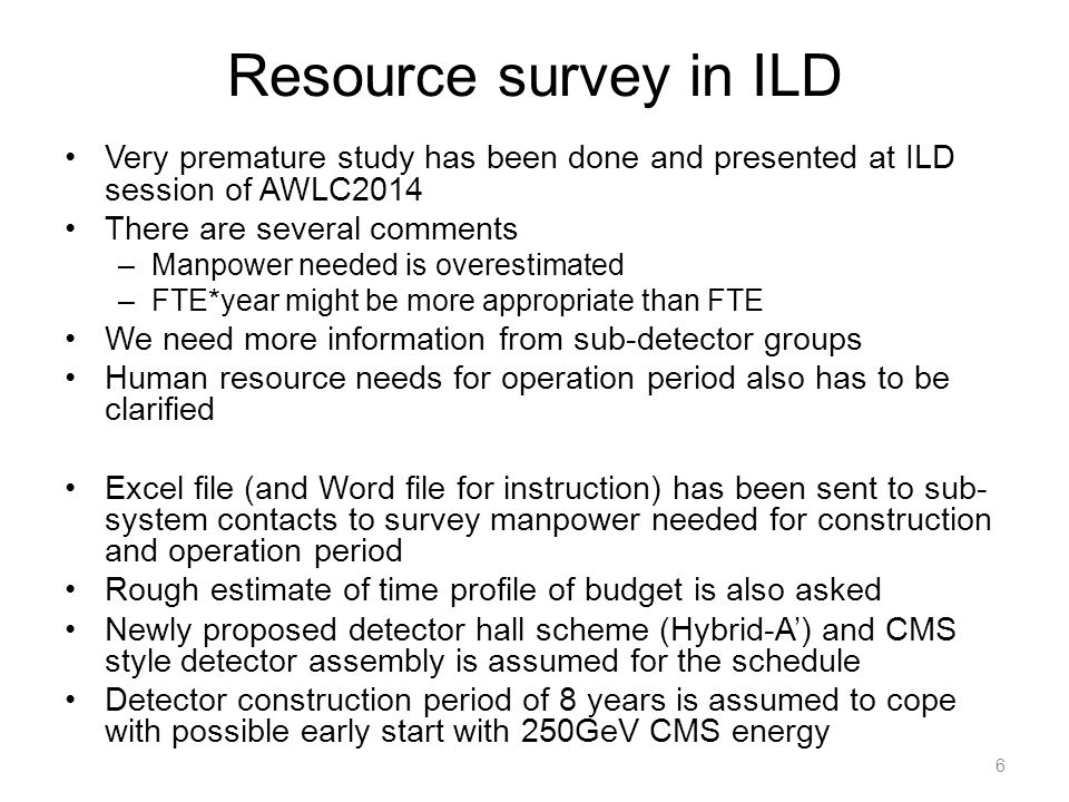 Resource survey in ILD Very premature study has been done and presented at ILD session of AWLC2014 There are several comments –Manpower needed is overestimated –FTE*year might be more appropriate than FTE We need more information from sub-detector groups Human resource needs for operation period also has to be clarified Excel file (and Word file for instruction) has been sent to sub- system contacts to survey manpower needed for construction and operation period Rough estimate of time profile of budget is also asked Newly proposed detector hall scheme (Hybrid-A') and CMS style detector assembly is assumed for the schedule Detector construction period of 8 years is assumed to cope with possible early start with 250GeV CMS energy 6