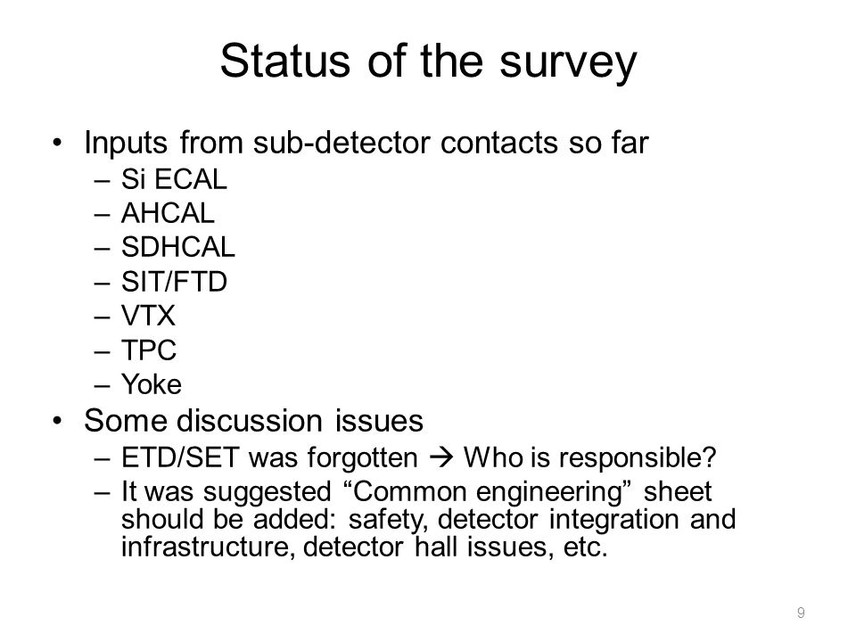 Status of the survey Inputs from sub-detector contacts so far –Si ECAL –AHCAL –SDHCAL –SIT/FTD –VTX –TPC –Yoke Some discussion issues –ETD/SET was forgotten  Who is responsible.