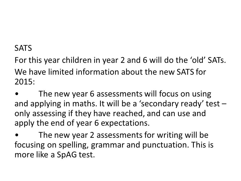 SATS For this year children in year 2 and 6 will do the 'old' SATs.