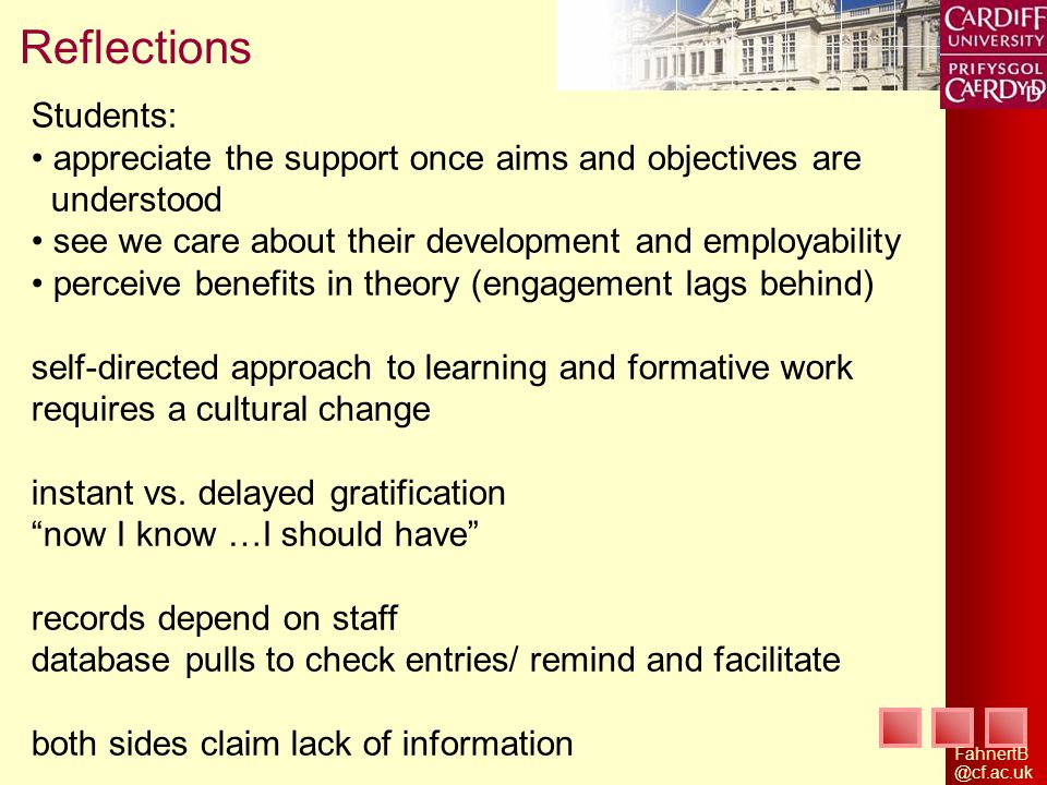 Reflections Students: appreciate the support once aims and objectives are understood see we care about their development and employability perceive benefits in theory (engagement lags behind) self-directed approach to learning and formative work requires a cultural change instant vs.