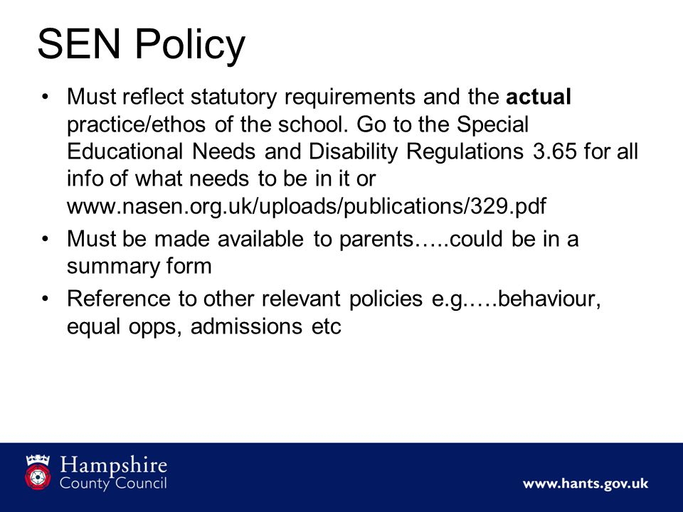 SEN Policy Must reflect statutory requirements and the actual practice/ethos of the school.