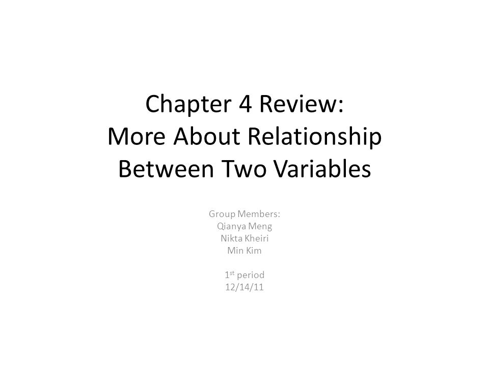 Chapter 4 Review: More About Relationship Between Two Variables Group Members: Qianya Meng Nikta Kheiri Min Kim 1 st period 12/14/11