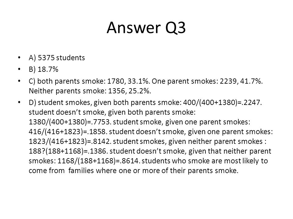 Answer Q3 A) 5375 students B) 18.7% C) both parents smoke: 1780, 33.1%. One parent smokes: 2239, 41.7%. Neither parents smoke: 1356, 25.2%. D) student