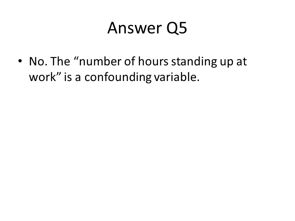 "Answer Q5 No. The ""number of hours standing up at work"" is a confounding variable."
