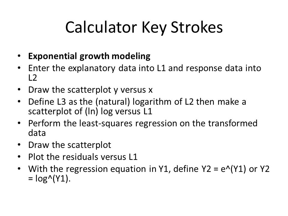 Calculator Key Strokes Exponential growth modeling Enter the explanatory data into L1 and response data into L2 Draw the scatterplot y versus x Define