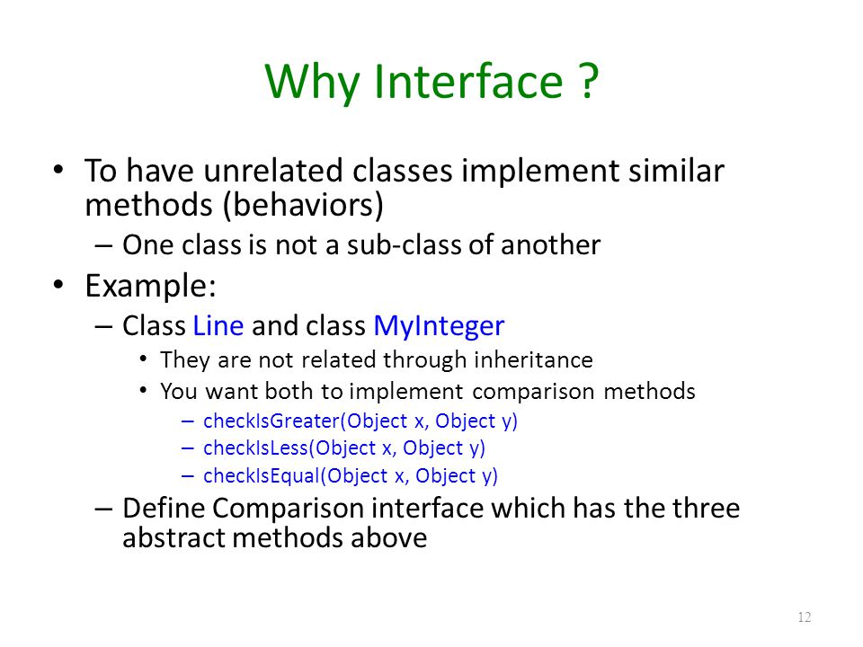 Why Interface ? To have unrelated classes implement similar methods (behaviors) – One class is not a sub-class of another Example: – Class Line and cl