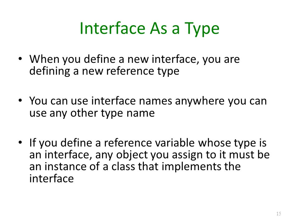 Interface As a Type When you define a new interface, you are defining a new reference type You can use interface names anywhere you can use any other