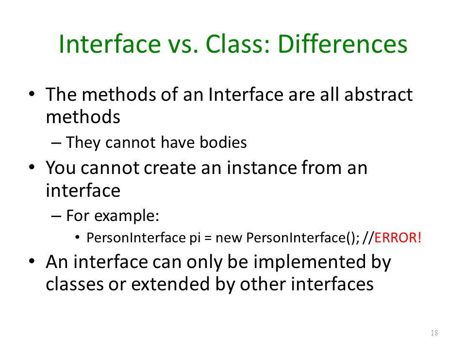 Interface vs. Class: Differences The methods of an Interface are all abstract methods – They cannot have bodies You cannot create an instance from an