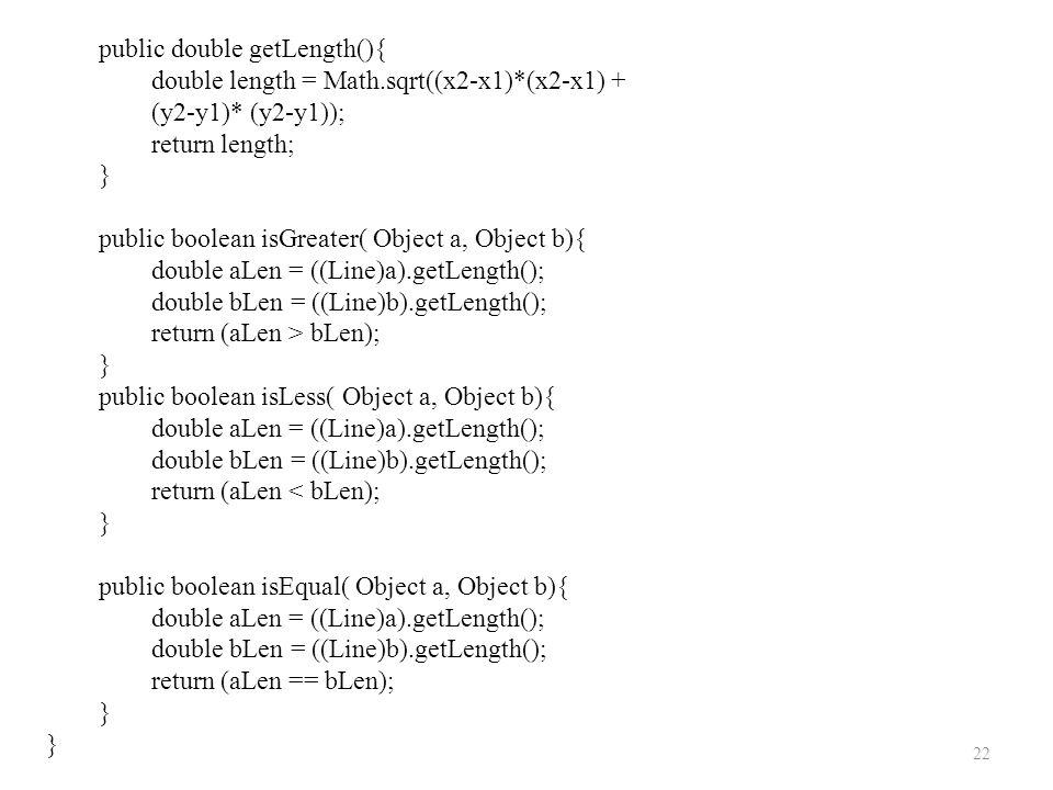 22 public double getLength(){ double length = Math.sqrt((x2-x1)*(x2-x1) + (y2-y1)* (y2-y1)); return length; } public boolean isGreater( Object a, Obje