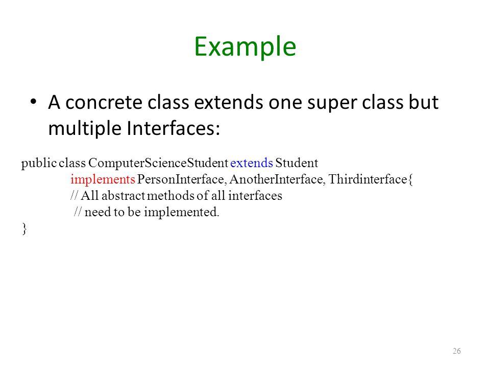 Example A concrete class extends one super class but multiple Interfaces: 26 public class ComputerScienceStudent extends Student implements PersonInte
