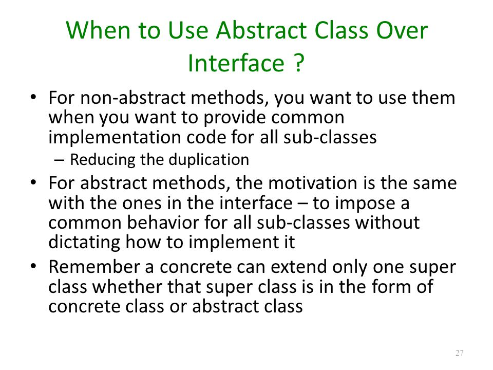 When to Use Abstract Class Over Interface ? For non-abstract methods, you want to use them when you want to provide common implementation code for all