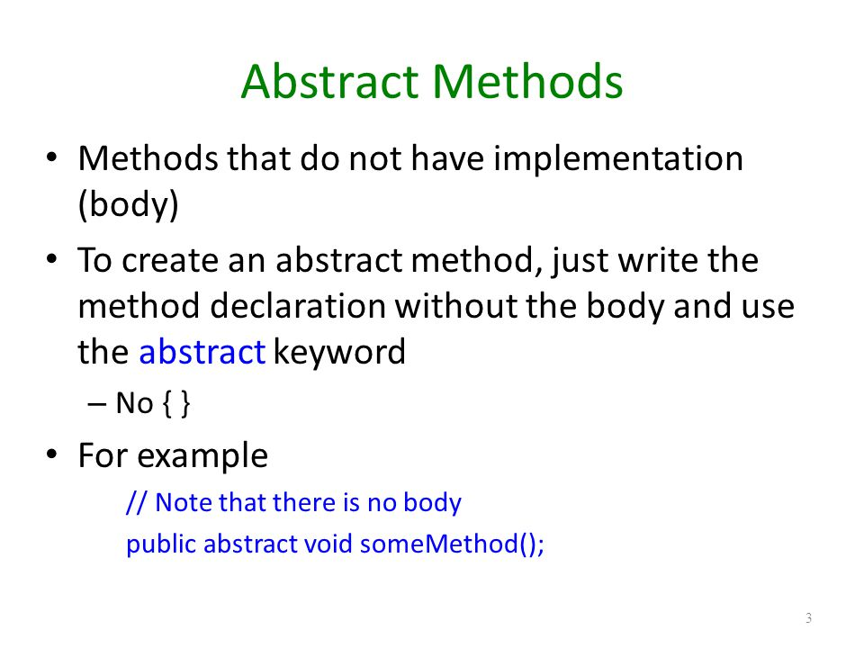 Abstract Class An abstract class is a class that contains one or more abstract methods An abstract class cannot instantiated // You will get a compile error on the following code MyAbstractClass a1 = new MyAbstractClass(); Another class (Concrete class) has to provide implementation of abstract methods – Concrete class has to implement all abstract methods of the abstract class in order to be used for instantiation – Concrete class uses extends keyword 4