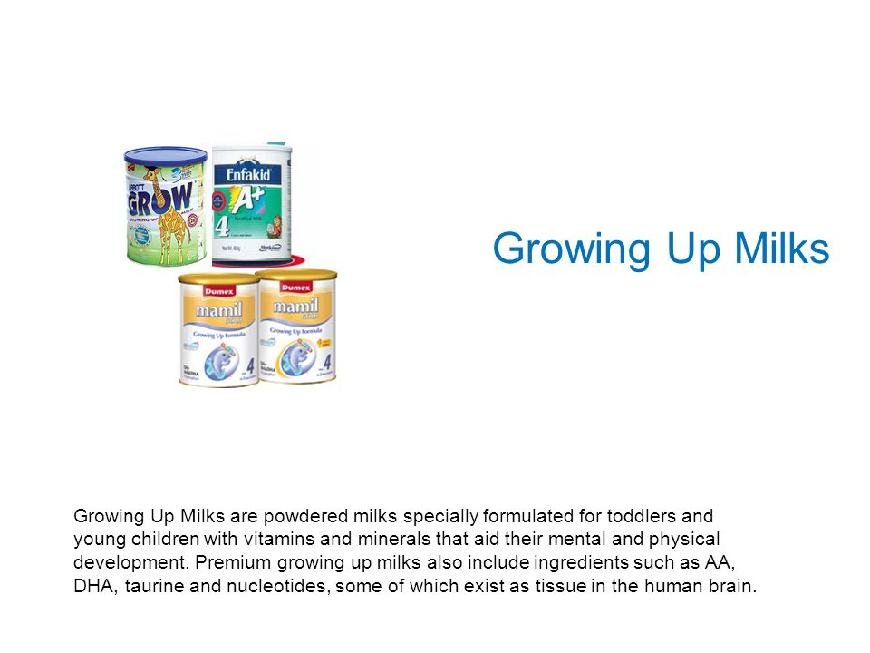 Growing Up Milks Growing Up Milks are powdered milks specially formulated for toddlers and young children with vitamins and minerals that aid their me