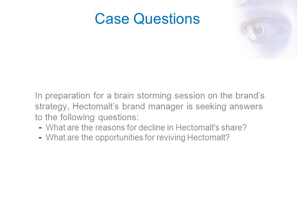 Case Questions In preparation for a brain storming session on the brand's strategy, Hectomalt's brand manager is seeking answers to the following ques