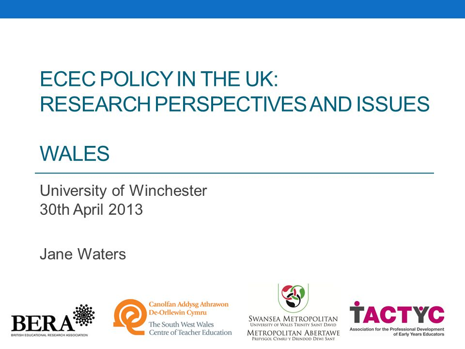 ECEC POLICY IN THE UK: RESEARCH PERSPECTIVES AND ISSUES WALES University of Winchester 30th April 2013 Jane Waters