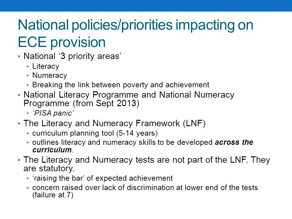 National policies/priorities impacting on ECE provision National '3 priority areas' Literacy Numeracy Breaking the link between poverty and achievemen