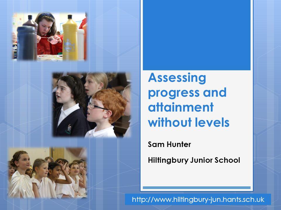 Assessing progress and attainment without levels Sam Hunter Hiltingbury Junior School http://www.hiltingbury-jun.hants.sch.uk