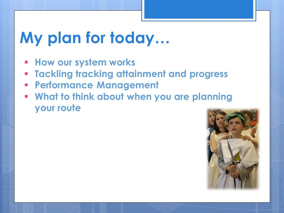 My plan for today…  How our system works  Tackling tracking attainment and progress  Performance Management  What to think about when you are planning your route