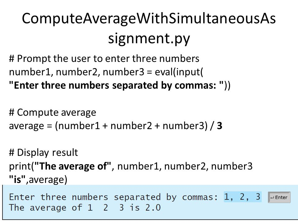 ComputeAverageWithSimultaneousAs signment.py # Prompt the user to enter three numbers number1, number2, number3 = eval(input( Enter three numbers separated by commas: )) # Compute average average = (number1 + number2 + number3) / 3 # Display result print( The average of , number1, number2, number3 is ,average)