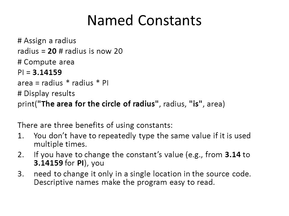 Named Constants # Assign a radius radius = 20 # radius is now 20 # Compute area PI = 3.14159 area = radius * radius * PI # Display results print( The area for the circle of radius , radius, is , area) There are three benefits of using constants: 1.You don't have to repeatedly type the same value if it is used multiple times.
