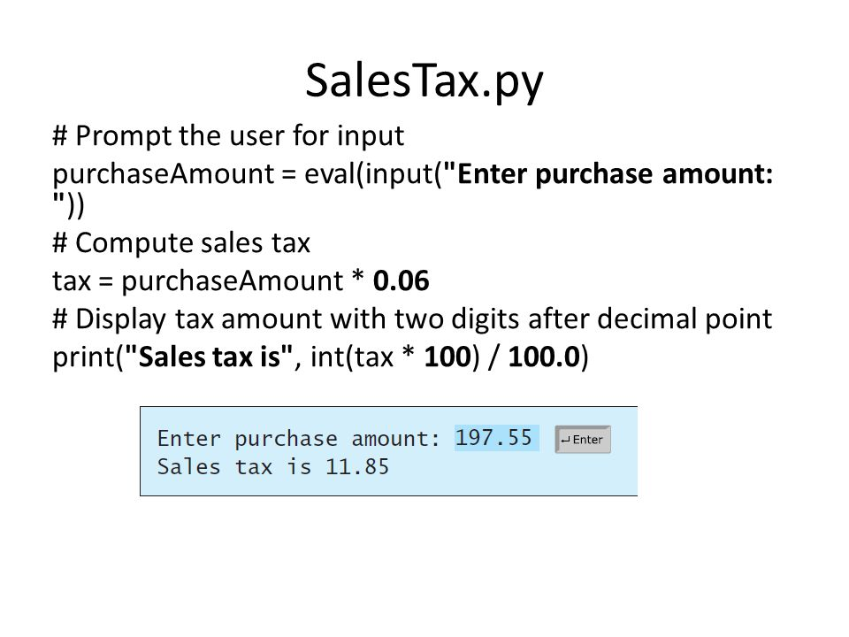 SalesTax.py # Prompt the user for input purchaseAmount = eval(input( Enter purchase amount: )) # Compute sales tax tax = purchaseAmount * 0.06 # Display tax amount with two digits after decimal point print( Sales tax is , int(tax * 100) / 100.0)