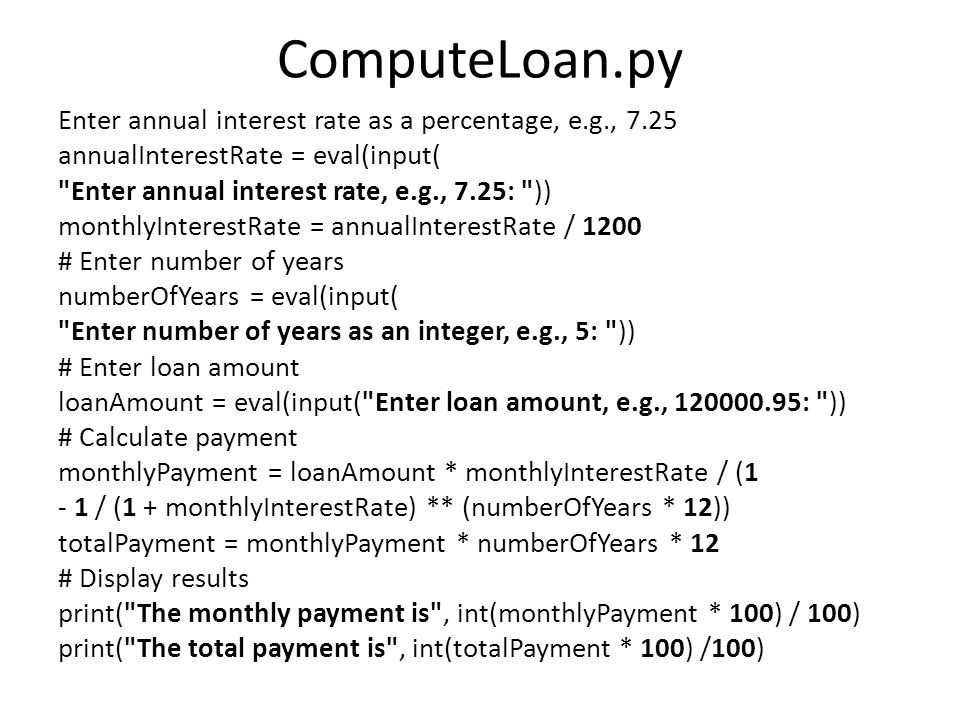 ComputeLoan.py Enter annual interest rate as a percentage, e.g., 7.25 annualInterestRate = eval(input( Enter annual interest rate, e.g., 7.25: )) monthlyInterestRate = annualInterestRate / 1200 # Enter number of years numberOfYears = eval(input( Enter number of years as an integer, e.g., 5: )) # Enter loan amount loanAmount = eval(input( Enter loan amount, e.g., 120000.95: )) # Calculate payment monthlyPayment = loanAmount * monthlyInterestRate / (1 - 1 / (1 + monthlyInterestRate) ** (numberOfYears * 12)) totalPayment = monthlyPayment * numberOfYears * 12 # Display results print( The monthly payment is , int(monthlyPayment * 100) / 100) print( The total payment is , int(totalPayment * 100) /100)