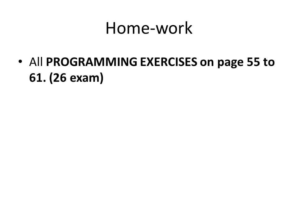 Home-work All PROGRAMMING EXERCISES on page 55 to 61. (26 exam)