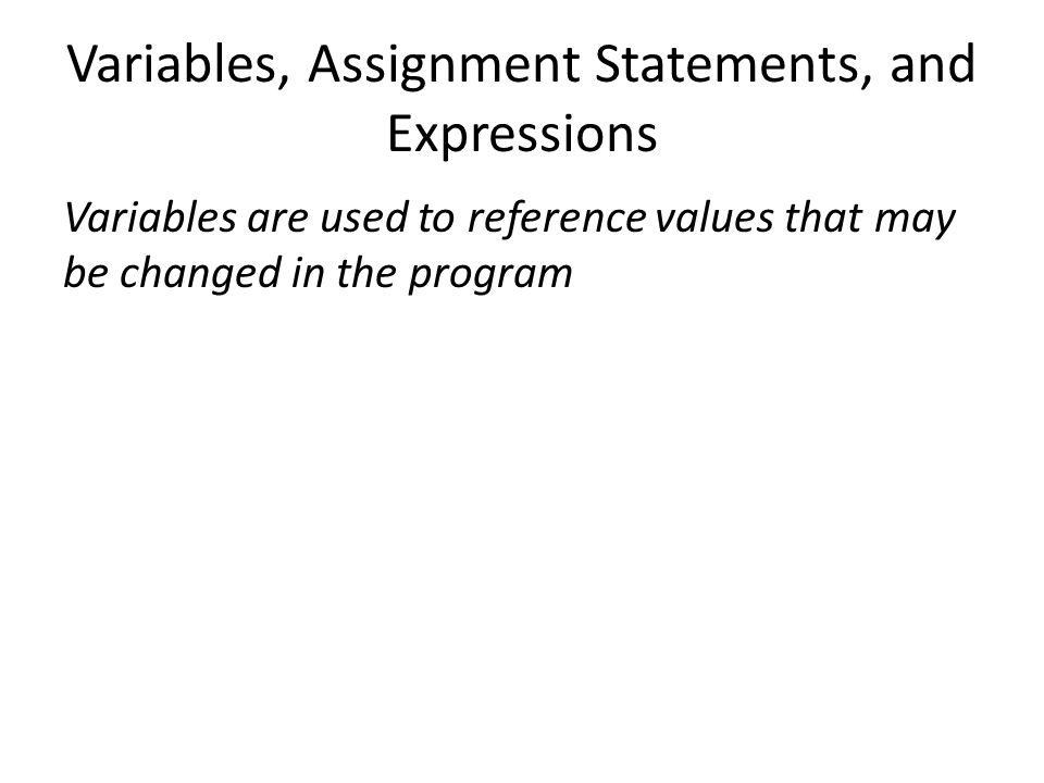 Variables, Assignment Statements, and Expressions Variables are used to reference values that may be changed in the program