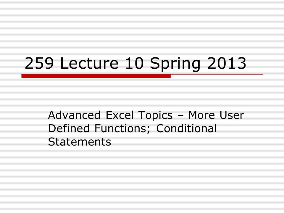 259 Lecture 10 Spring 2013 Advanced Excel Topics – More User Defined Functions; Conditional Statements