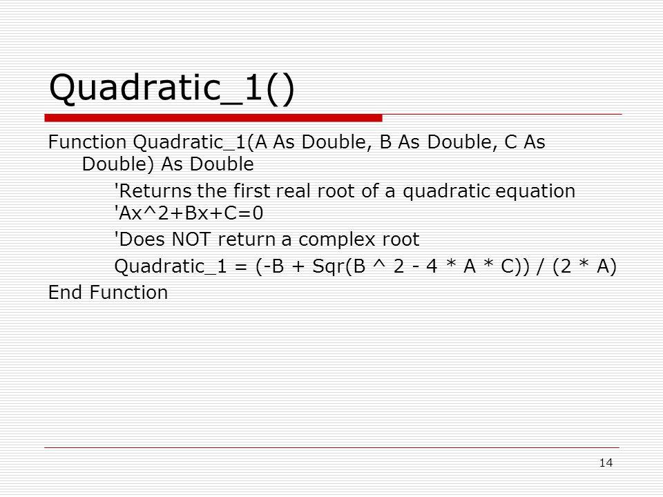 Quadratic_1() Function Quadratic_1(A As Double, B As Double, C As Double) As Double Returns the first real root of a quadratic equation Ax^2+Bx+C=0 Does NOT return a complex root Quadratic_1 = (-B + Sqr(B ^ 2 - 4 * A * C)) / (2 * A) End Function 14