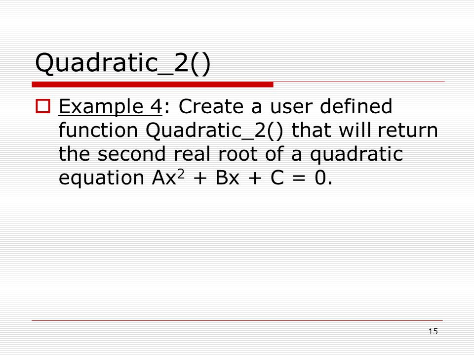 Quadratic_2()  Example 4: Create a user defined function Quadratic_2() that will return the second real root of a quadratic equation Ax 2 + Bx + C = 0.
