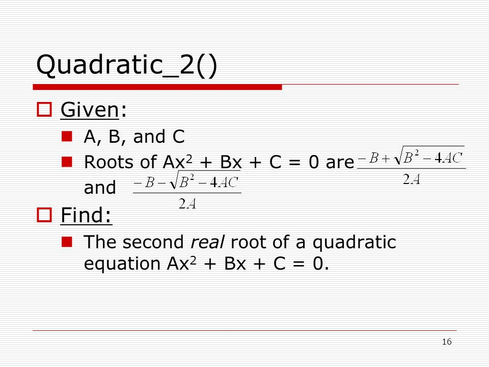Quadratic_2()  Given: A, B, and C Roots of Ax 2 + Bx + C = 0 are and  Find: The second real root of a quadratic equation Ax 2 + Bx + C = 0.
