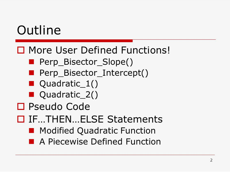 Outline  More User Defined Functions! Perp_Bisector_Slope() Perp_Bisector_Intercept() Quadratic_1() Quadratic_2()  Pseudo Code  IF…THEN…ELSE Statem