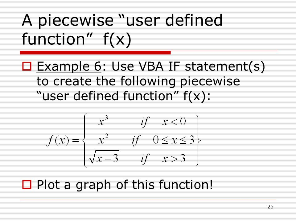 A piecewise user defined function f(x)  Example 6: Use VBA IF statement(s) to create the following piecewise user defined function f(x):  Plot a graph of this function.