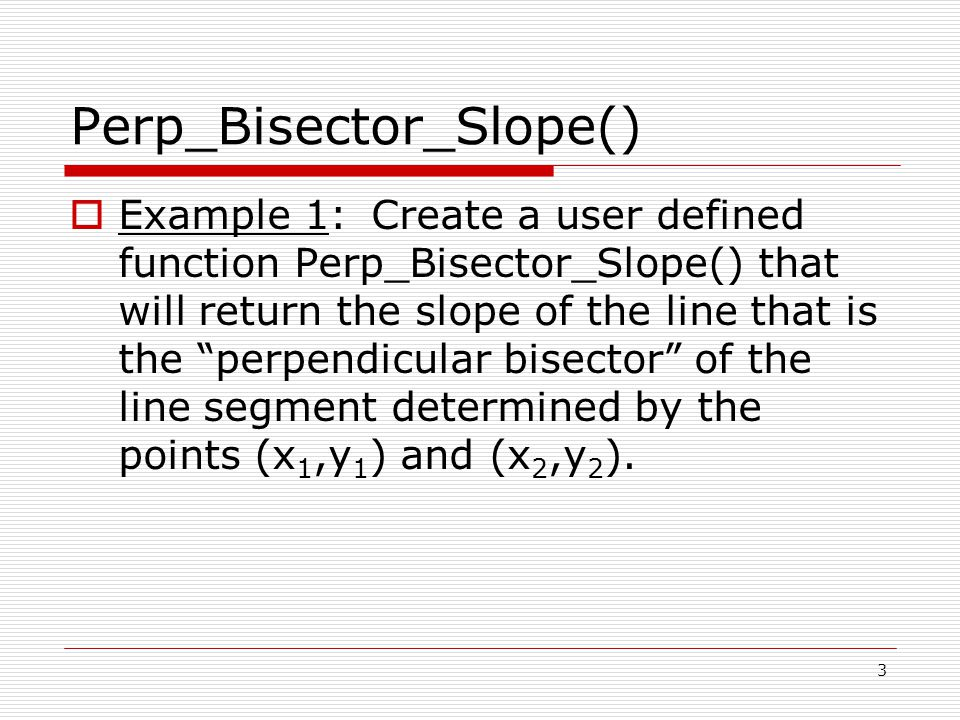 Perp_Bisector_Slope()  Example 1: Create a user defined function Perp_Bisector_Slope() that will return the slope of the line that is the perpendicular bisector of the line segment determined by the points (x 1,y 1 ) and (x 2,y 2 ).