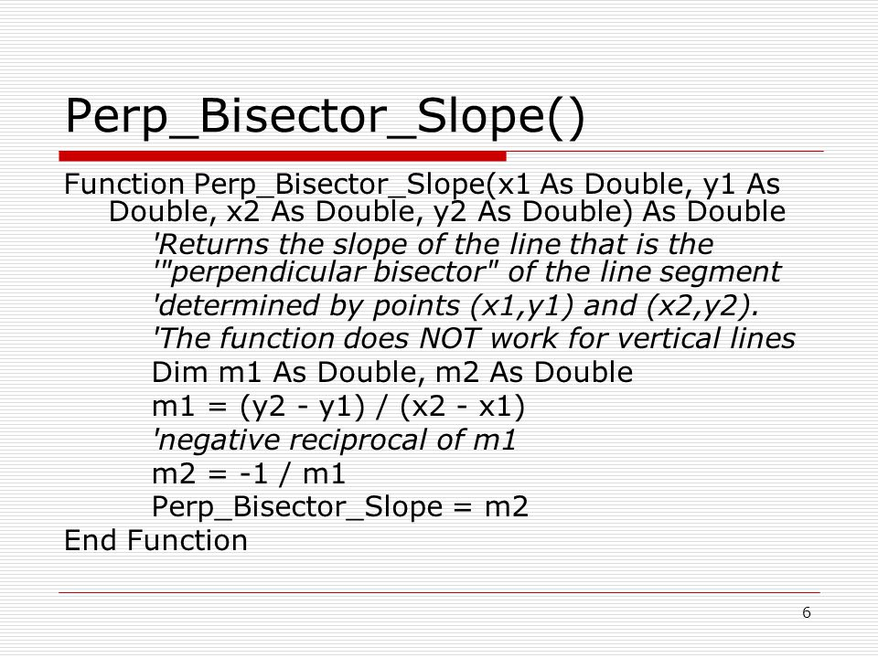 Perp_Bisector_Slope() Function Perp_Bisector_Slope(x1 As Double, y1 As Double, x2 As Double, y2 As Double) As Double Returns the slope of the line that is the perpendicular bisector of the line segment determined by points (x1,y1) and (x2,y2).