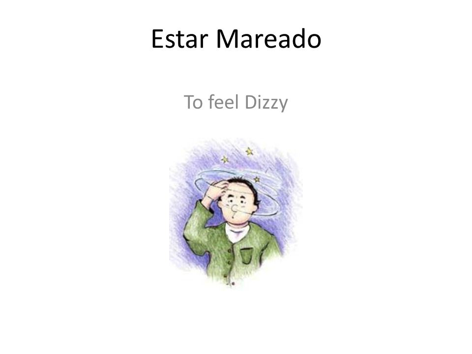 Estar Mareado To feel Dizzy