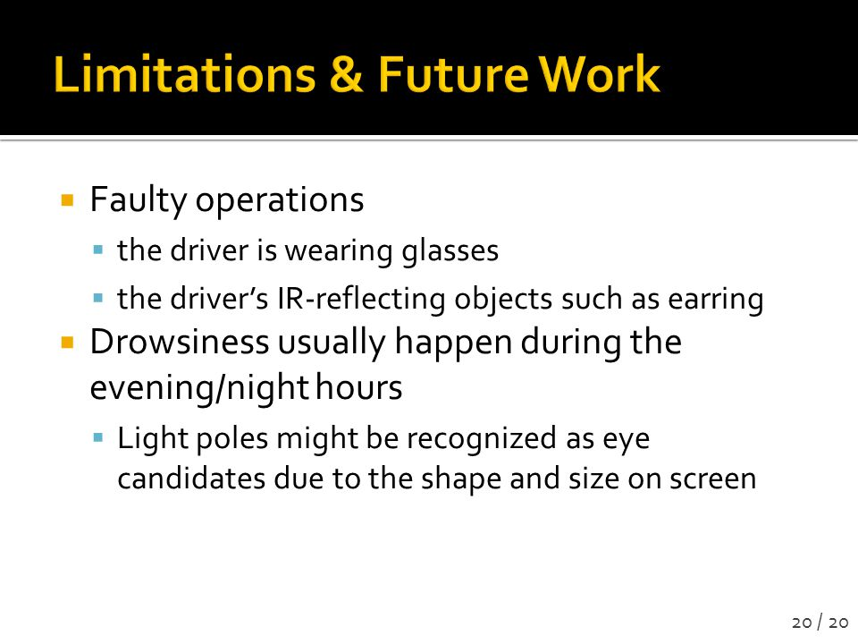 Faulty operations  the driver is wearing glasses  the driver's IR-reflecting objects such as earring  Drowsiness usually happen during the evening/night hours  Light poles might be recognized as eye candidates due to the shape and size on screen 20 / 20