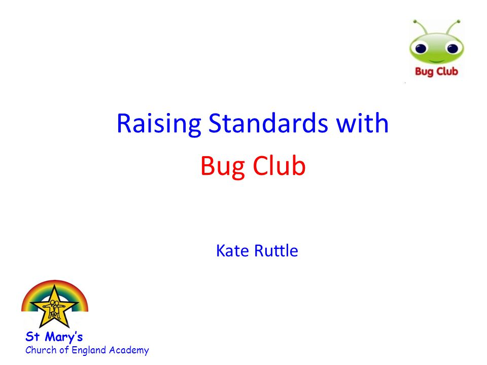 Raising Standards with Bug Club Kate Ruttle St Mary's Church of England Academy