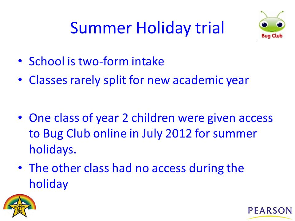 Summer Holiday trial School is two-form intake Classes rarely split for new academic year One class of year 2 children were given access to Bug Club o