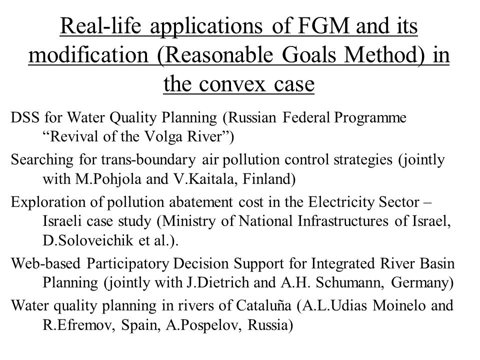Real-life applications of FGM and its modification (Reasonable Goals Method) in the convex case DSS for Water Quality Planning (Russian Federal Programme Revival of the Volga River ) Searching for trans-boundary air pollution control strategies (jointly with M.Pohjola and V.Kaitala, Finland) Exploration of pollution abatement cost in the Electricity Sector – Israeli case study (Ministry of National Infrastructures of Israel, D.Soloveichik et al.).