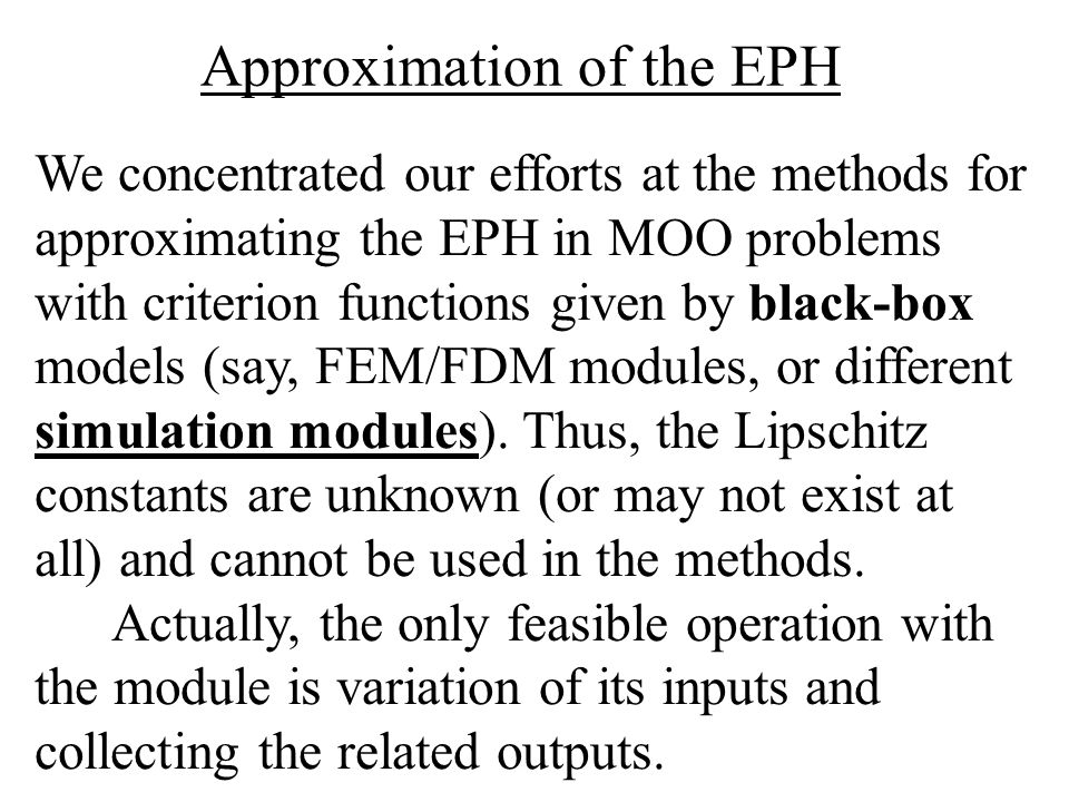 We concentrated our efforts at the methods for approximating the EPH in MOO problems with criterion functions given by black-box models (say, FEM/FDM modules, or different simulation modules).