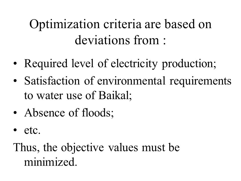 Optimization criteria are based on deviations from : Required level of electricity production; Satisfaction of environmental requirements to water use of Baikal; Absence of floods; etc.