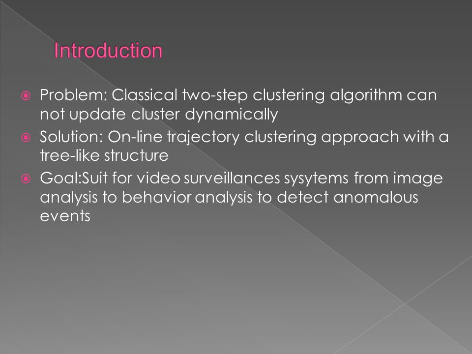  Problem: Classical two-step clustering algorithm can not update cluster dynamically  Solution: On-line trajectory clustering approach with a tree-like structure  Goal:Suit for video surveillances sysytems from image analysis to behavior analysis to detect anomalous events