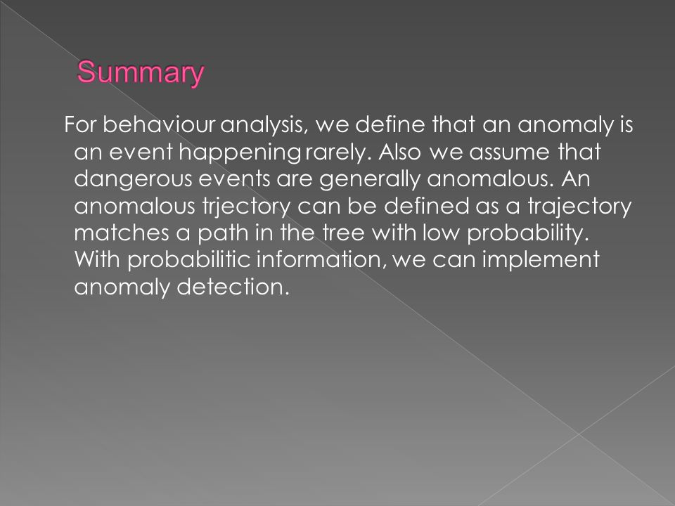For behaviour analysis, we define that an anomaly is an event happening rarely.